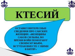 КТЕСИЙ ОСТАВИЛ ИНТЕРЕСНЫЕ СВЕДЕНИЯ ПРО САКСКИХ ЖЕНЩИН. «ЖЕНЩИНЫ САКОВ СИЛЬНЫ,