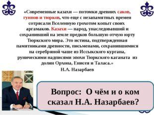 «Современные казахи — потомки древних саков, гуннов и тюрков, что еще с незап