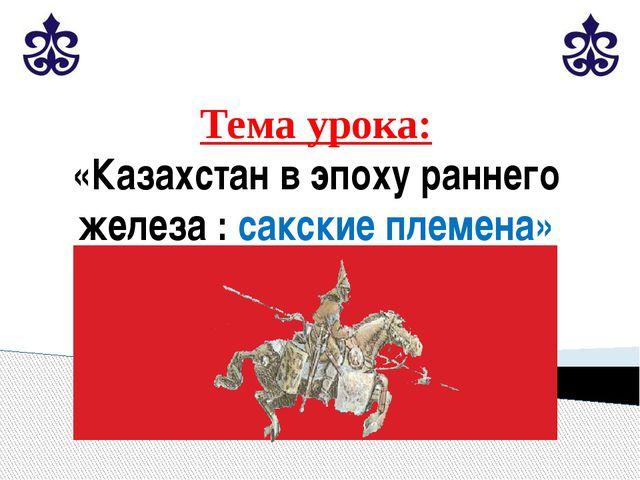 Тема урока: «Казахстан в эпоху раннего железа : сакские племена»