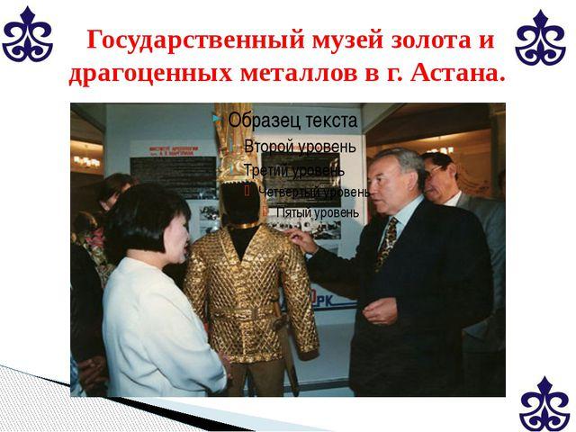 Государственный музей золота и драгоценных металлов в г. Астана.