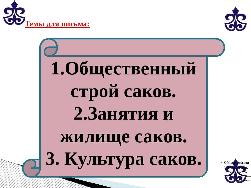 Темы для письма: 1.Общественный строй саков. 2.Занятия и жилище саков. 3. Ку...