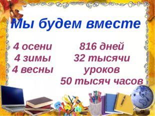 Мы будем вместе 4 осени 4 зимы 4 весны 816 дней 32 тысячи уроков 50 тысяч часов