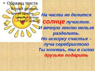 На части не делится солнце лучистое. И вечную землю нельзя разделить. Но иско