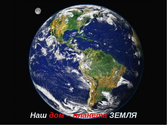 Наш дом – планета ЗЕМЛЯ