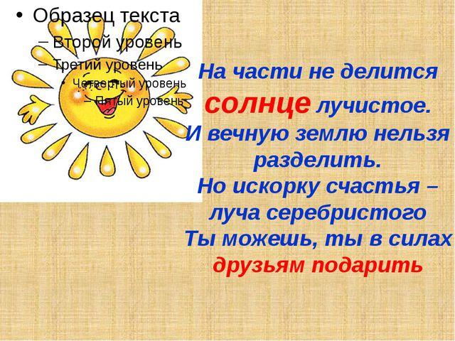 На части не делится солнце лучистое. И вечную землю нельзя разделить. Но иско...
