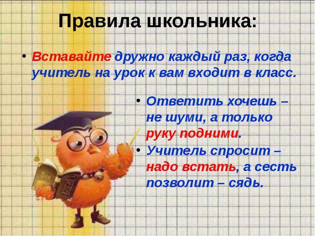 Правила школьника: Вставайте дружно каждый раз, когда учитель на урок к вам в...