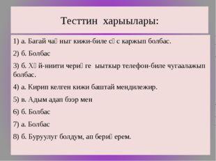 Тесттин харыылары: 1) а. Багай чаңныг кижи-биле сөс каржып болбас. 2) б. Болб