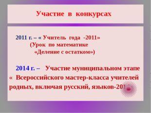 Участие в конкурсах 2011 г. – « Учитель года -2011» (Урок по математике «Деле