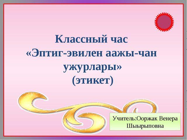 Классный час «Эптиг-эвилен аажы-чан ужурлары» (этикет) Учитель:Ооржак Венера...