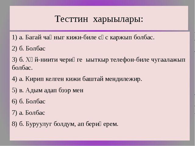 Тесттин харыылары: 1) а. Багай чаңныг кижи-биле сөс каржып болбас. 2) б. Болб...