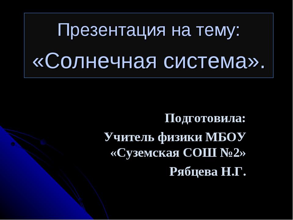 Презентация на тему: «Солнечная система». Подготовила: Учитель физики МБОУ «С...