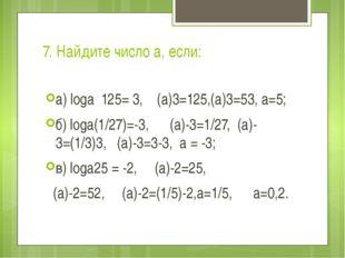7. Найдите число а, если: a) logа 125= 3, (а)3=125,(а)3=53, а=5; б) logа(1/27