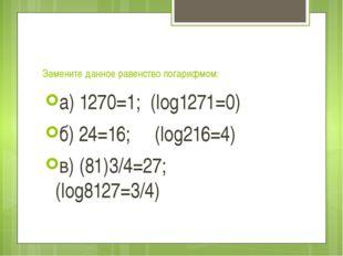 Замените данное равенство логарифмом: а) 1270=1; (log1271=0) б) 24=16; (log2