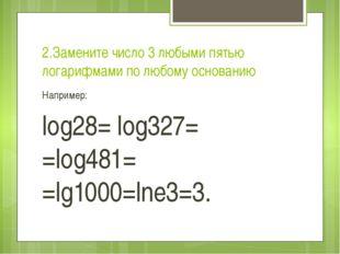 2.Замените число 3 любыми пятью логарифмами по любому основанию Например: log