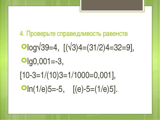 4. Проверьте справедливость равенств log√39=4, [(√3)4=(31/2)4=32=9], lg0,001...