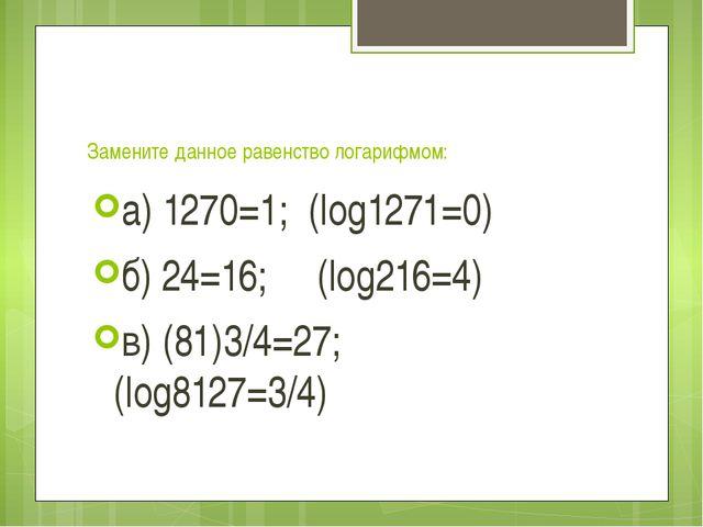 Замените данное равенство логарифмом: а) 1270=1; (log1271=0) б) 24=16; (log2...
