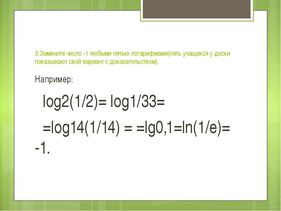 3.Замените число -1 любыми пятью логарифмами(пять учащихся у доски показываю...