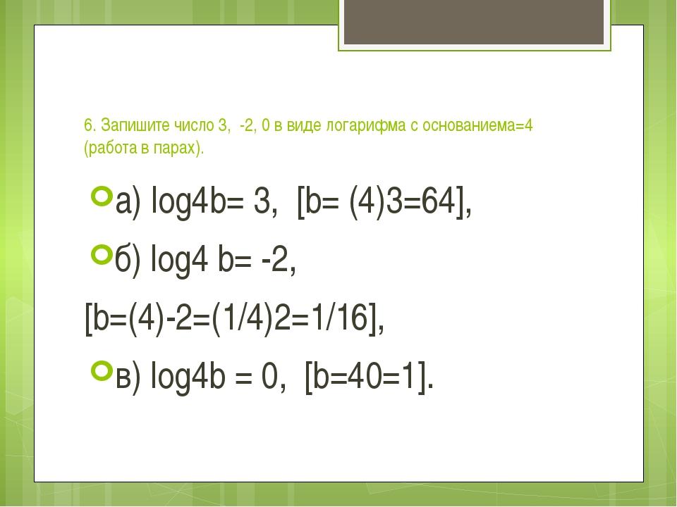 6. Запишите число 3, -2, 0 в виде логарифма с основаниема=4 (работа в парах)...