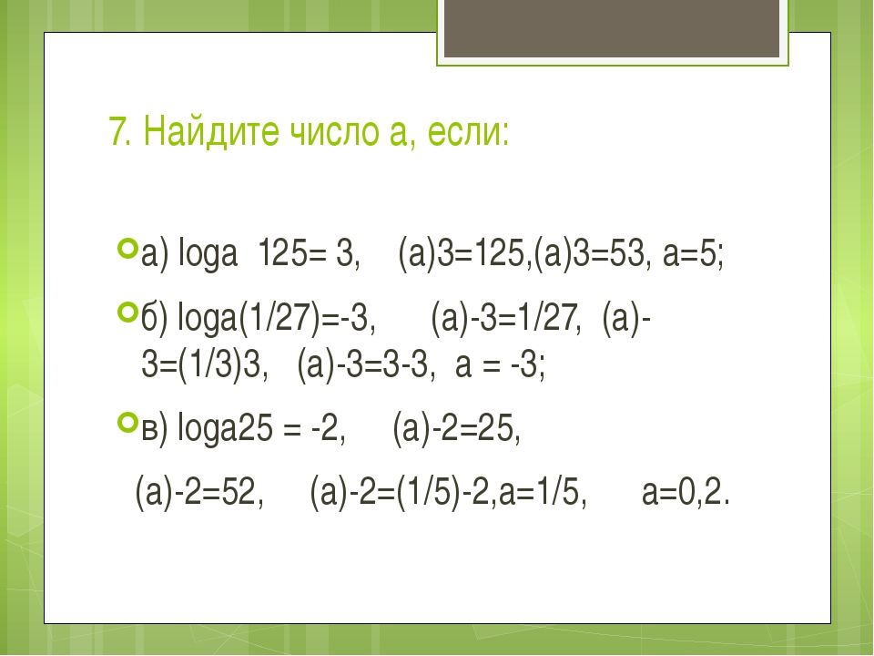 7. Найдите число а, если: a) logа 125= 3, (а)3=125,(а)3=53, а=5; б) logа(1/27...