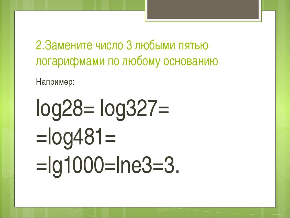 2.Замените число 3 любыми пятью логарифмами по любому основанию Например: log...
