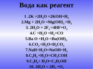 Вода как реагент 1 .2K +2H2O =2KOH+H2 2.Mg + 2H2O =Mg(OH)2 +H2 3. 2H2O + 2F2