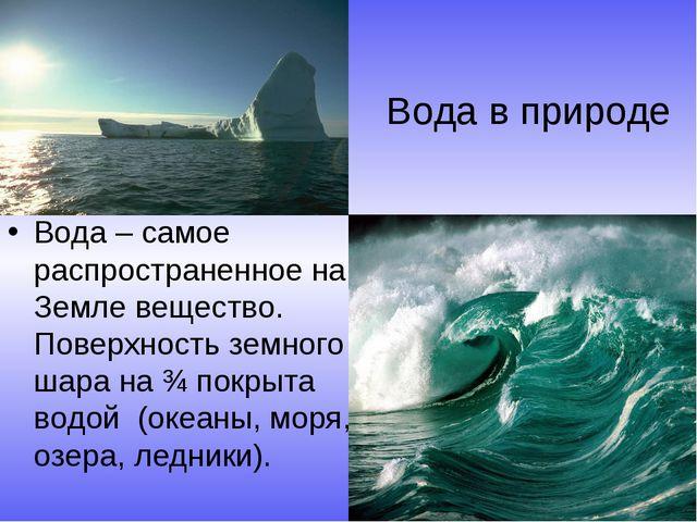 Вода в природе Вода – самое распространенное на Земле вещество. Поверхность з...