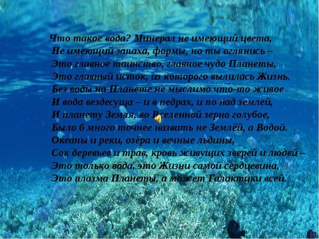 Что такое вода? Минерал не имеющий цвета, Не имеющий запаха, формы, но ты ог...