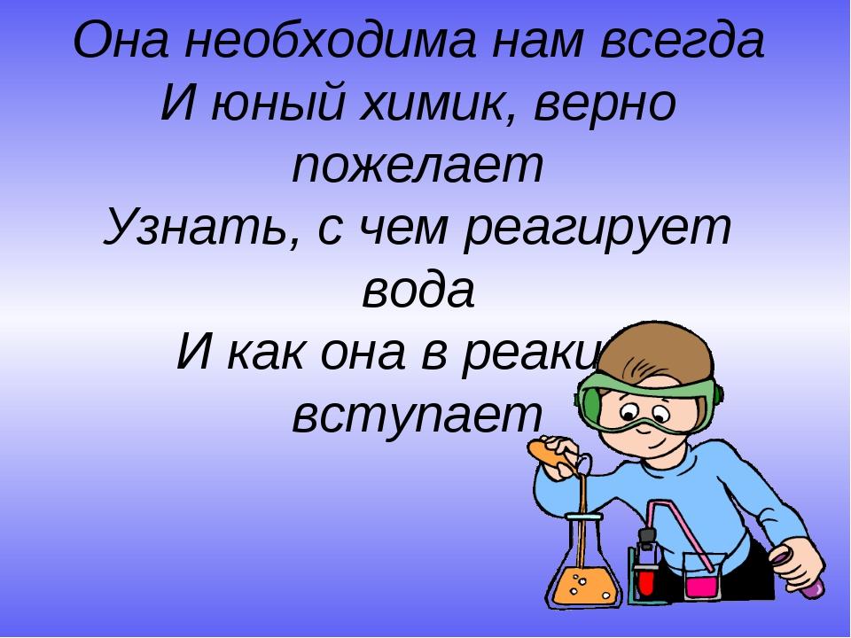 Она необходима нам всегда И юный химик, верно пожелает Узнать, с чем реагируе...