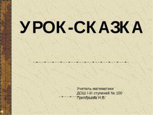 УРОК-СКАЗКА Учитель математики ДОШ I-III ступеней № 100 Григорьева Н.В.