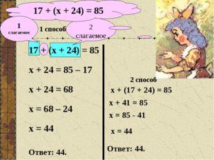 2 слагаемое 17 + (х + 24) = 85 1 способ 17 + (х + 24) = 85 х + 24 = 85 – 17 х