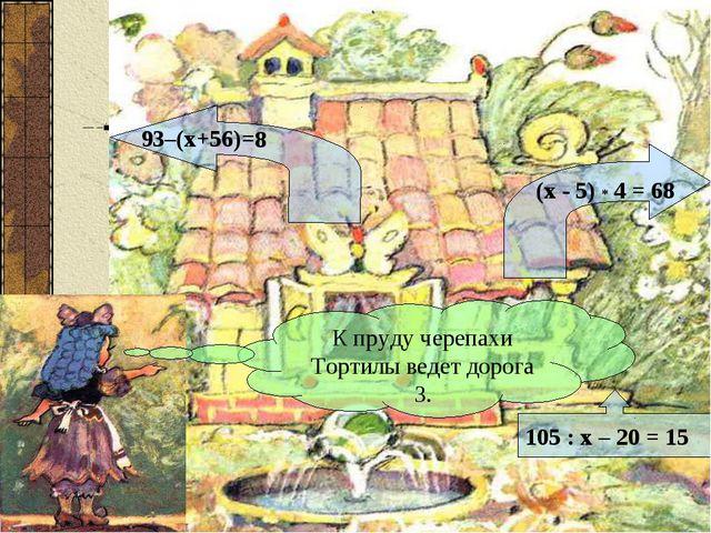 (х - 5) * 4 = 68 93–(х+56)=8 105 : х – 20 = 15 К пруду черепахи Тортилы ведет...