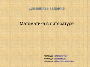 Домашнее задание Математика в литературе Команда «Максимум» Команда «Радикал»