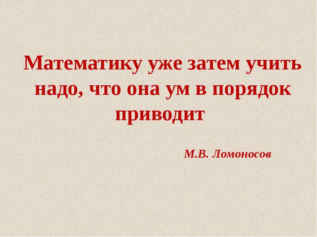 Математику уже затем учить надо, что она ум в порядок приводит М.В. Ломоносов