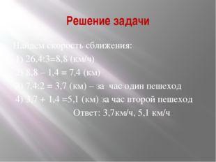 Решение задачи Найдем скорость сближения: 1) 26,4:3=8,8 (км/ч) 2) 8,8 – 1,4 =