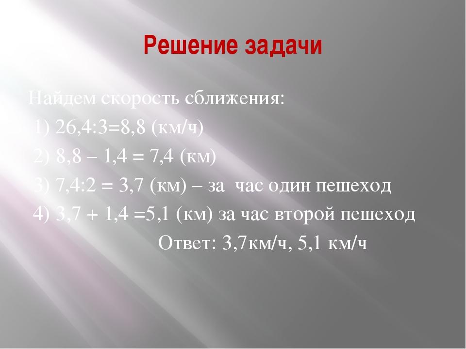 Решение задачи Найдем скорость сближения: 1) 26,4:3=8,8 (км/ч) 2) 8,8 – 1,4 =...