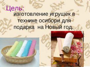изготовление игрушек в технике осибори для подарка на Новый год. Цель:
