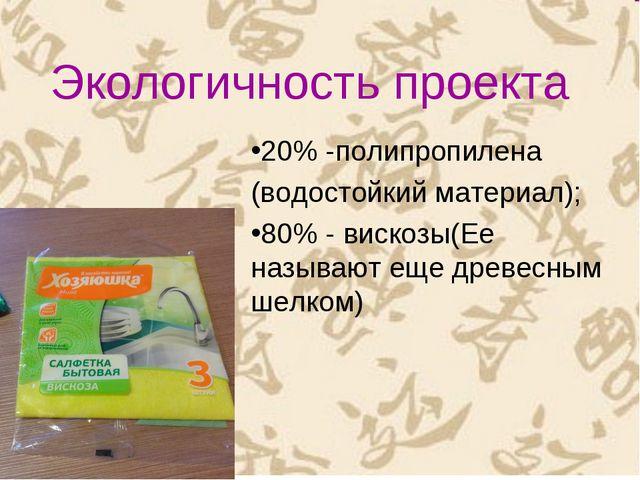 Экологичность проекта 20% -полипропилена (водостойкий материал); 80% - вискоз...
