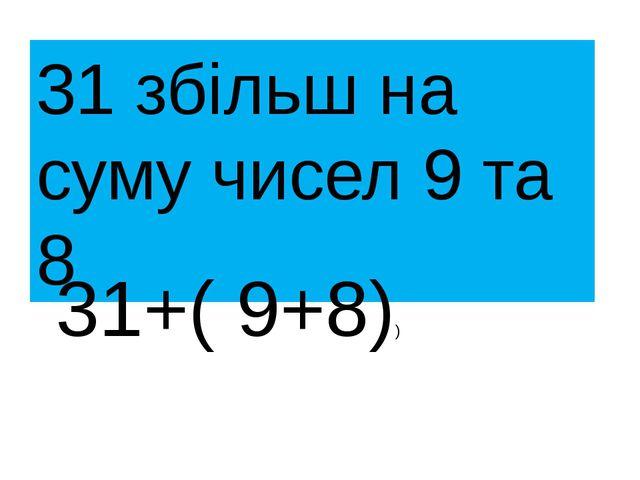 31 збільш на суму чисел 9 та 8 31+( 9+8))