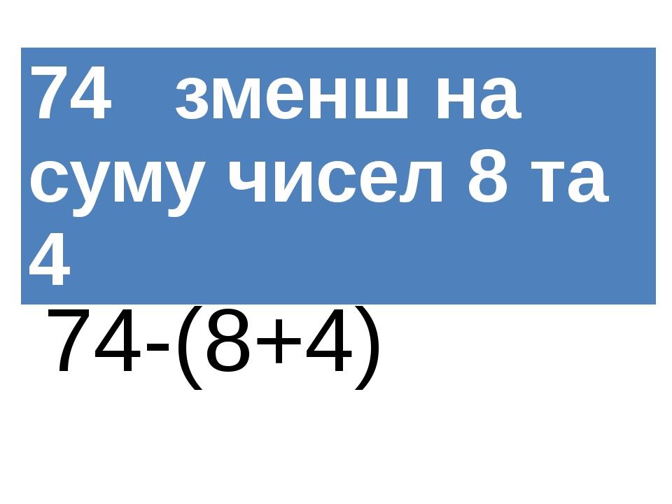 74-(8+4) 74зменшна суму чисел 8 та 4