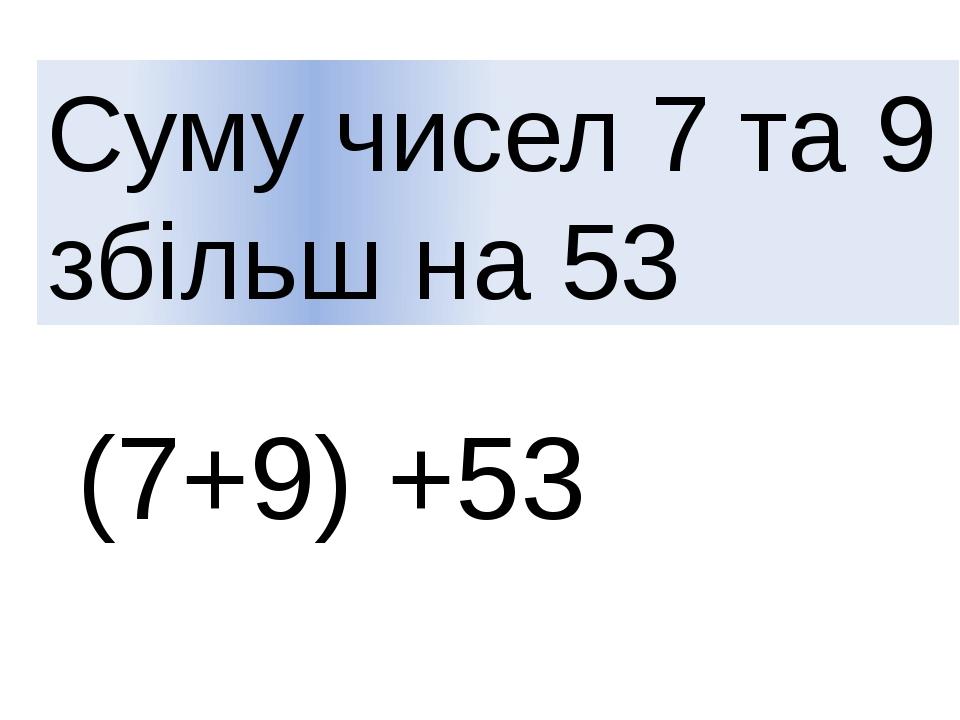 Суму чисел 7 та 9 збільш на 53 (7+9) +53