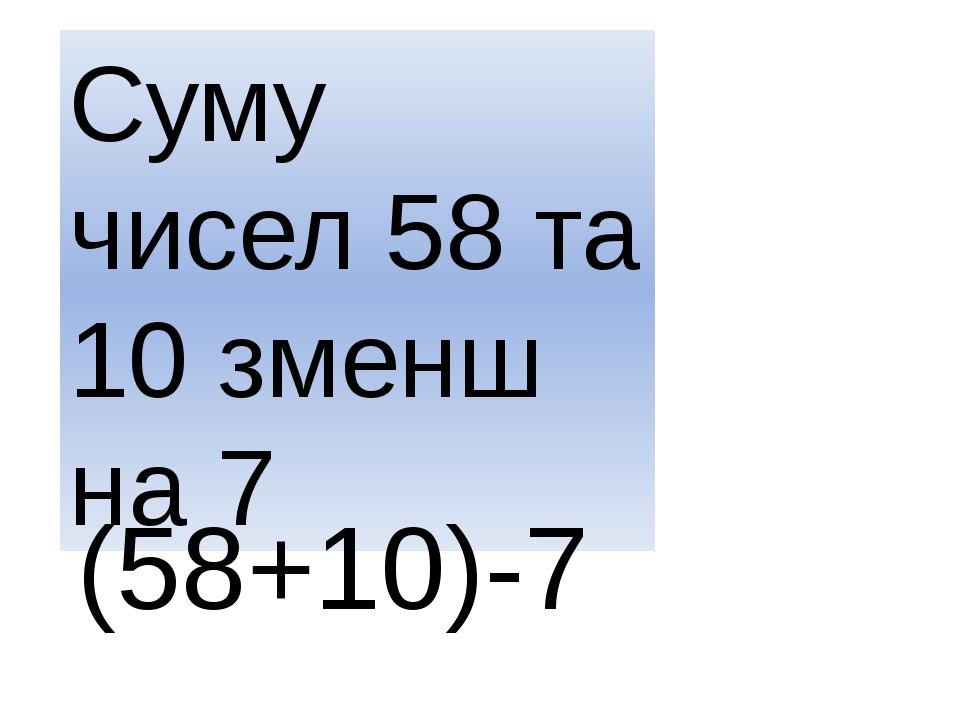 Суму чисел 58 та 10 зменш на 7 (58+10)-7