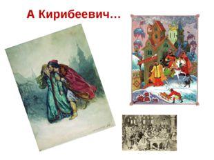 А Кирибеевич…