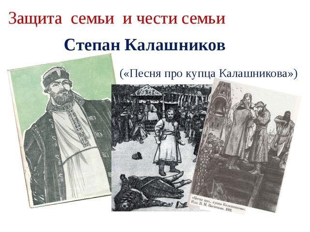 Защита семьи и чести семьи Степан Калашников («Песня про купца Калашникова»)
