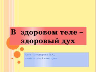 Авор - Болдырева Л.А., воспитатель 1 категории В здоровом теле – здоровый дух