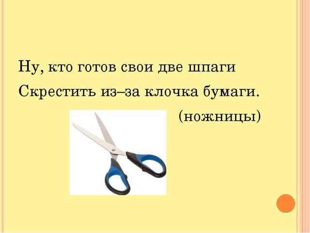 Ну, кто готов свои две шпаги Скрестить из–за клочка бумаги. (ножницы)
