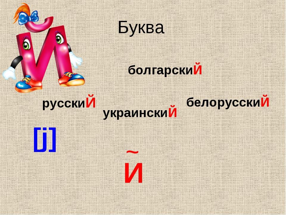 Буква болгарскиЙ русскиЙ белорусскиЙ украинскиЙ И ~ [j]