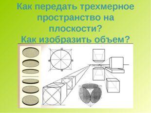 Как передать трехмерное пространство на плоскости? Как изобразить объем?