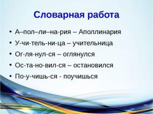Словарная работа А–пол–ли–на-рия – Аполлинария У-чи-тель-ни-ца – учительница