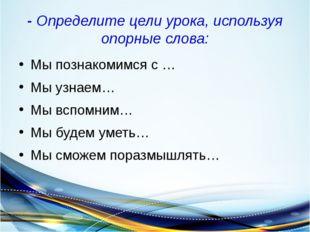- Определите цели урока, используя опорные слова: Мы познакомимся с … Мы узна