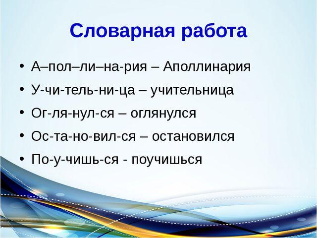 Словарная работа А–пол–ли–на-рия – Аполлинария У-чи-тель-ни-ца – учительница...